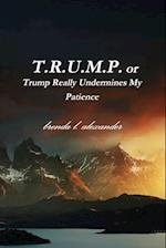 T.R.U.M.P. or Trump Really Undermines My Patience