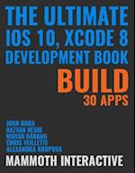 Ultimate Ios 10, Xcode 8 Development Book: Build 30 Apps