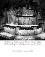 Welcome to My Journey Via Poems for Knowledge, Understanding, Love, Enlightenment and Revelation