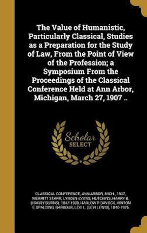 Bog, hardback The Value of Humanistic, Particularly Classical, Studies as a Preparation for the Study of Law, from the Point of View of the Profession; A Symposium af Merritt Starr, Lynden Evans