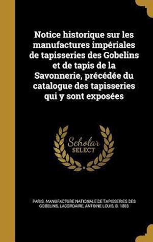 Bog, hardback Notice Historique Sur Les Manufactures Imperiales de Tapisseries Des Gobelins Et de Tapis de La Savonnerie, Precedee Du Catalogue Des Tapisseries Qui