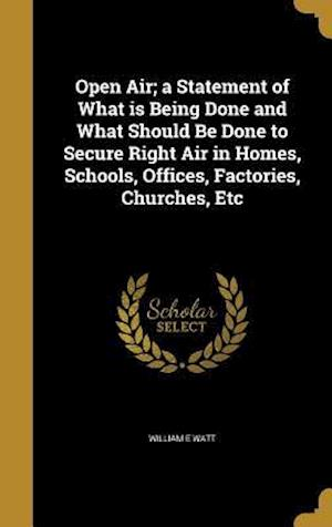 Bog, hardback Open Air; A Statement of What Is Being Done and What Should Be Done to Secure Right Air in Homes, Schools, Offices, Factories, Churches, Etc af William E. Watt