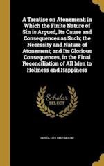 A Treatise on Atonement; In Which the Finite Nature of Sin Is Argued, Its Cause and Consequences as Such; The Necessity and Nature of Atonement; And I af Hosea 1771-1852 Ballou