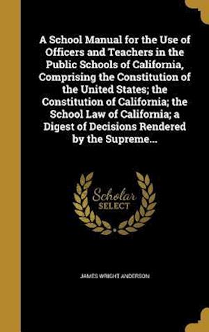 Bog, hardback A School Manual for the Use of Officers and Teachers in the Public Schools of California, Comprising the Constitution of the United States; The Consti af James Wright Anderson