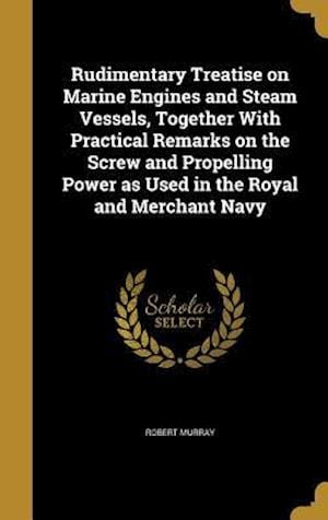 Bog, hardback Rudimentary Treatise on Marine Engines and Steam Vessels, Together with Practical Remarks on the Screw and Propelling Power as Used in the Royal and M af Robert Murray