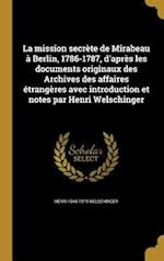 La Mission Secrete de Mirabeau a Berlin, 1786-1787, D'Apres Les Documents Originaux Des Archives Des Affaires Etrangeres Avec Introduction Et Notes Pa af Henri 1846-1919 Welschinger