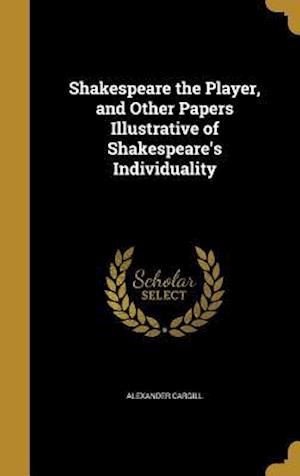 Bog, hardback Shakespeare the Player, and Other Papers Illustrative of Shakespeare's Individuality af Alexander Cargill