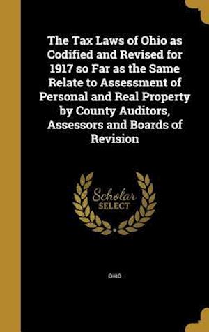Bog, hardback The Tax Laws of Ohio as Codified and Revised for 1917 So Far as the Same Relate to Assessment of Personal and Real Property by County Auditors, Assess