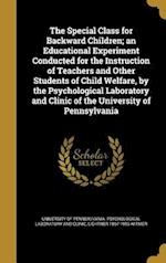 The Special Class for Backward Children; An Educational Experiment Conducted for the Instruction of Teachers and Other Students of Child Welfare, by t af Lightner 1867-1956 Witmer