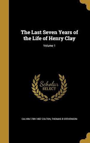 Bog, hardback The Last Seven Years of the Life of Henry Clay; Volume 1 af Calvin 1789-1857 Colton, Thomas B. Stevenson