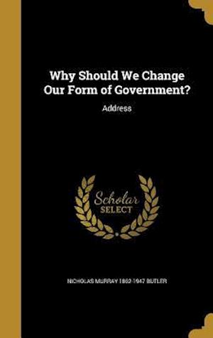 Bog, hardback Why Should We Change Our Form of Government? af Nicholas Murray 1862-1947 Butler