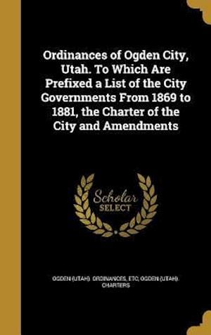 Bog, hardback Ordinances of Ogden City, Utah. to Which Are Prefixed a List of the City Governments from 1869 to 1881, the Charter of the City and Amendments