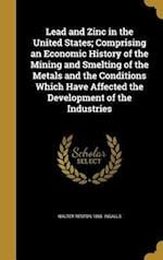 Lead and Zinc in the United States; Comprising an Economic History of the Mining and Smelting of the Metals and the Conditions Which Have Affected the af Walter Renton 1865- Ingalls