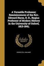 A Versatile Professor; Reminiscences of the REV. Edward Nares, D. D., Regius Professor of Modern History in the University of Oxford, 1813-1841; af George Cecil 1848- White