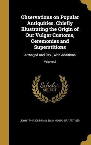 Bog, hardback Observations on Popular Antiquities, Chiefly Illustrating the Origin of Our Vulgar Customs, Ceremonies and Superstitions af John 1744-1806 Brand