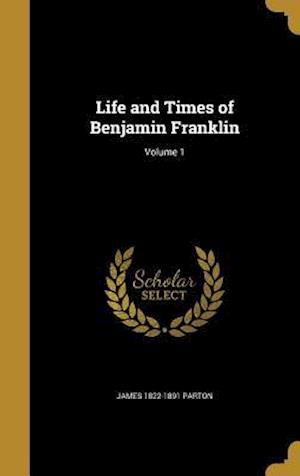 Bog, hardback Life and Times of Benjamin Franklin; Volume 1 af James 1822-1891 Parton