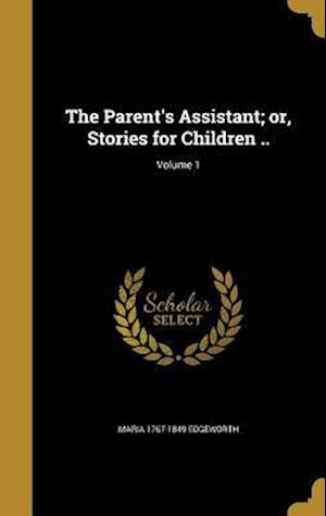 Bog, hardback The Parent's Assistant; Or, Stories for Children ..; Volume 1 af Maria 1767-1849 Edgeworth