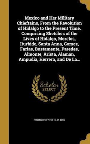 Bog, hardback Mexico and Her Military Chieftains, from the Revolution of Hidalgo to the Present Time. Comprising Sketches of the Lives of Hidalgo, Morelos, Iturbide
