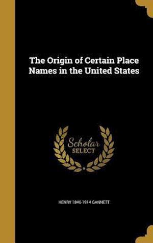Bog, hardback The Origin of Certain Place Names in the United States af Henry 1846-1914 Gannett