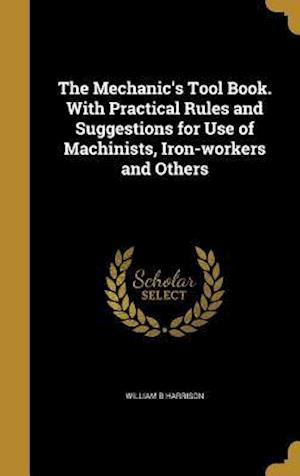 Bog, hardback The Mechanic's Tool Book. with Practical Rules and Suggestions for Use of Machinists, Iron-Workers and Others af William B. Harrison