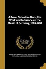 Johann Sebastian Bach, His Work and Influence on the Music of Germany, 1685-1750 af Clara 1834-1927 Bell, Philipp 1841-1894 Spitta