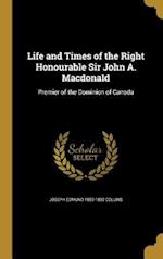 Life and Times of the Right Honourable Sir John A. MacDonald af Joseph Edmund 1855-1892 Collins