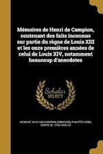 Memoires de Henri de Campion, Contenant Des Faits Inconnus Sur Partie Du Regne de Louis XIII Et Les Onze Premieres Annees de Celui de Louis XIV, Notam af Henri De 1613-1663 Campion