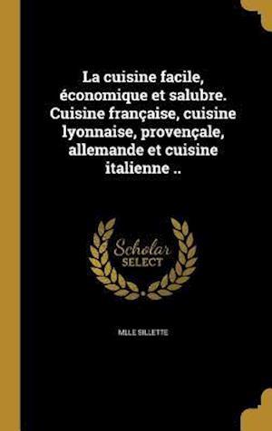 Bog, hardback La Cuisine Facile, Economique Et Salubre. Cuisine Francaise, Cuisine Lyonnaise, Provencale, Allemande Et Cuisine Italienne .. af Mlle Sillette