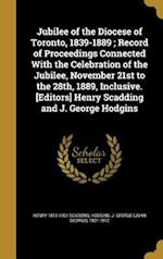 Jubilee of the Diocese of Toronto, 1839-1889; Record of Proceedings Connected with the Celebration of the Jubilee, November 21st to the 28th, 1889, In af Henry 1813-1901 Scadding