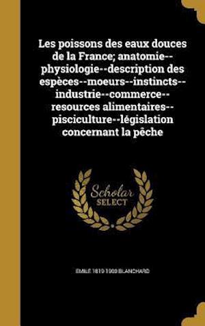 Bog, hardback Les Poissons Des Eaux Douces de La France; Anatomie--Physiologie--Description Des Especes--Moeurs--Instincts--Industrie--Commerce--Resources Alimentai af Emile 1819-1900 Blanchard