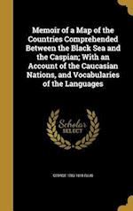 Memoir of a Map of the Countries Comprehended Between the Black Sea and the Caspian; With an Account of the Caucasian Nations, and Vocabularies of the af George 1753-1815 Ellis