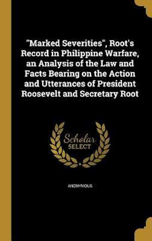 Bog, hardback Marked Severities, Root's Record in Philippine Warfare, an Analysis of the Law and Facts Bearing on the Action and Utterances of President Roosevelt a