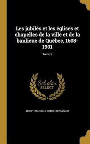 Bog, hardback Les Jubiles Et Les Eglises Et Chapelles de La Ville Et de La Banlieue de Quebec, 1608-1901; Tome 2 af Joseph Trudelle