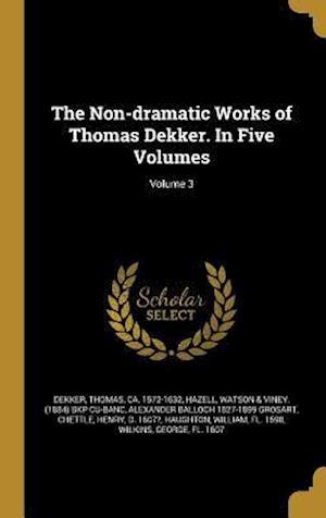 Bog, hardback The Non-Dramatic Works of Thomas Dekker. in Five Volumes; Volume 3 af Alexander Balloch 1827-1899 Grosart
