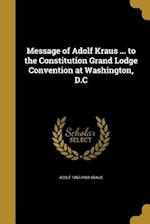 Message of Adolf Kraus ... to the Constitution Grand Lodge Convention at Washington, D.C af Adolf 1850-1928 Kraus