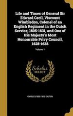 Life and Times of General Sir Edward Cecil, Viscount Wimbledon, Colonel of an English Regiment in the Dutch Service, 1605-1631, and One of His Majesty af Charles 1850-1913 Dalton