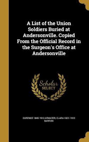 Bog, hardback A List of the Union Soldiers Buried at Andersonville. Copied from the Official Record in the Surgeon's Office at Andersonville af Dorence 1845-1910 Atwater, Clara 1821-1912 Barton