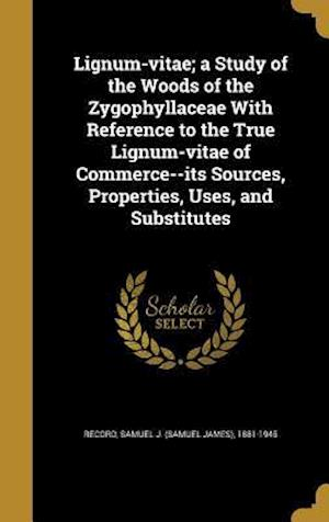 Bog, hardback Lignum-Vitae; A Study of the Woods of the Zygophyllaceae with Reference to the True Lignum-Vitae of Commerce--Its Sources, Properties, Uses, and Subst