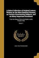 A Select Collection of Original Letters; Written by the Most Eminent Persons, on Various Entertaining Subjects, and on Many Important Occasions af John 1729-1786 Duncombe
