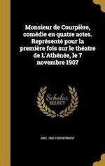 Monsieur de Courpiere, Comedie En Quatre Actes. Represente Pour La Premiere Fois Sur Le Theatre de L'Athenee, Le 7 Novembre 1907 af Abel 1862-1950 Hermant