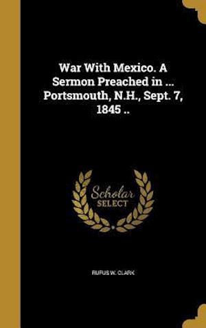 Bog, hardback War with Mexico. a Sermon Preached in ... Portsmouth, N.H., Sept. 7, 1845 .. af Rufus W. Clark