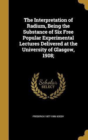 Bog, hardback The Interpretation of Radium, Being the Substance of Six Free Popular Experimental Lectures Delivered at the University of Glasgow, 1908; af Frederick 1877-1956 Soddy