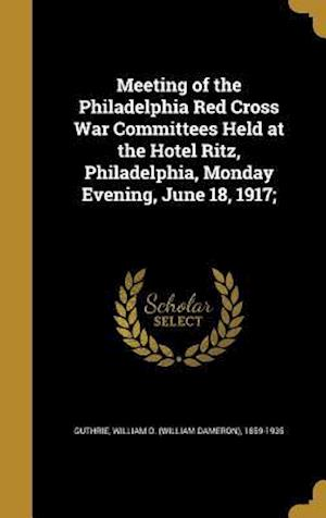 Bog, hardback Meeting of the Philadelphia Red Cross War Committees Held at the Hotel Ritz, Philadelphia, Monday Evening, June 18, 1917;