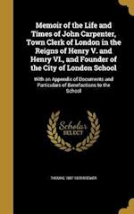 Memoir of the Life and Times of John Carpenter, Town Clerk of London in the Reigns of Henry V. and Henry VI., and Founder of the City of London School af Thomas 1807-1870 Brewer
