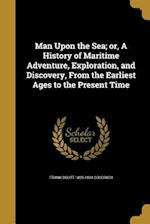 Man Upon the Sea; Or, a History of Maritime Adventure, Exploration, and Discovery, from the Earliest Ages to the Present Time af Frank Boott 1826-1894 Goodrich