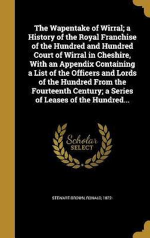 Bog, hardback The Wapentake of Wirral; A History of the Royal Franchise of the Hundred and Hundred Court of Wirral in Cheshire, with an Appendix Containing a List o