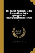 The Jewish Apologetic to the Grecian World in the Apocryphal and Pseudepigraphical Literature .. af Isaac George 1871- Matthews
