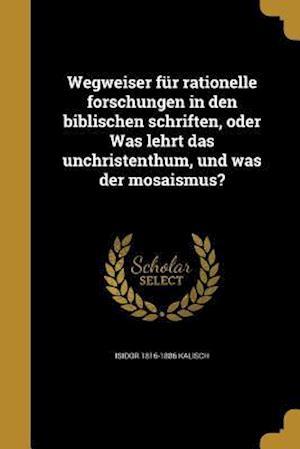 Bog, paperback Wegweiser Fur Rationelle Forschungen in Den Biblischen Schriften, Oder Was Lehrt Das Unchristenthum, Und Was Der Mosaismus? af Isidor 1816-1886 Kalisch