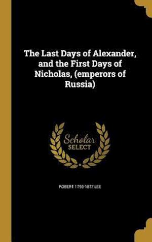 Bog, hardback The Last Days of Alexander, and the First Days of Nicholas, (Emperors of Russia) af Robert 1793-1877 Lee