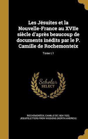 Bog, hardback Les Jesuites Et La Nouvelle-France Au Xviie Siecle D'Apres Beaucoup de Documents Inedits Par Le P. Camille de Rochemonteix; Tome T.1
